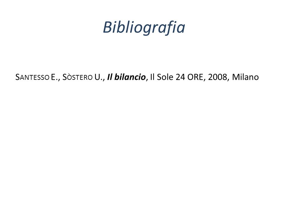 Bibliografia Santesso E., Sòstero U., Il bilancio, Il Sole 24 ORE, 2008, Milano