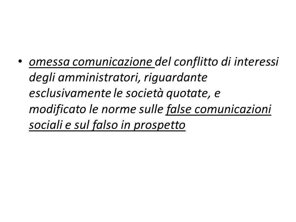 omessa comunicazione del conflitto di interessi degli amministratori, riguardante esclusivamente le società quotate, e modificato le norme sulle false comunicazioni sociali e sul falso in prospetto