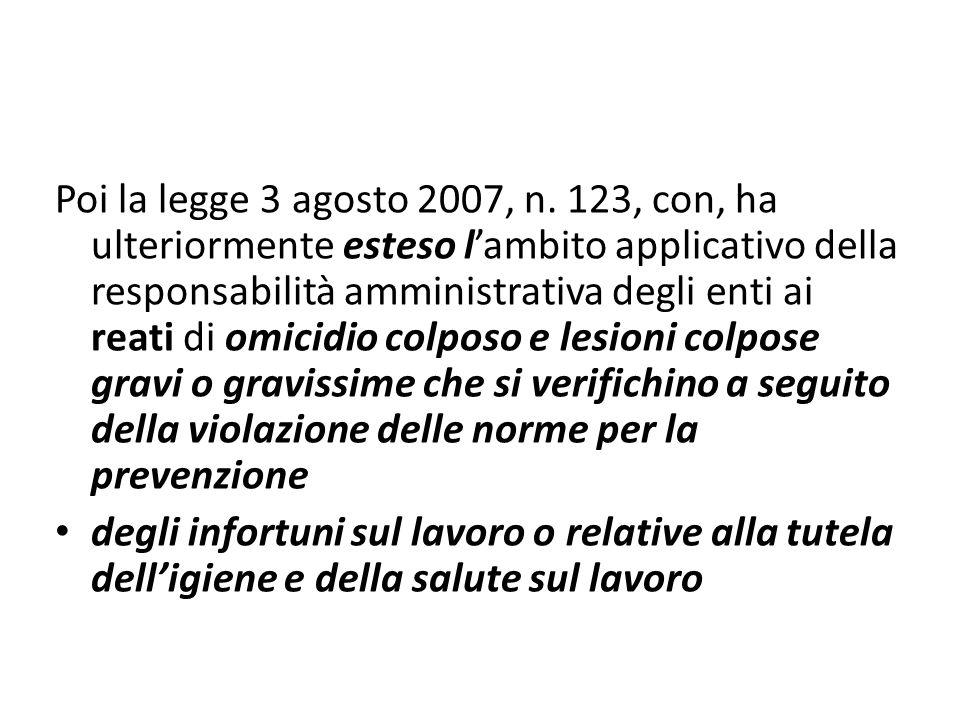 Poi la legge 3 agosto 2007, n. 123, con, ha ulteriormente esteso l'ambito applicativo della responsabilità amministrativa degli enti ai reati di omicidio colposo e lesioni colpose gravi o gravissime che si verifichino a seguito della violazione delle norme per la prevenzione