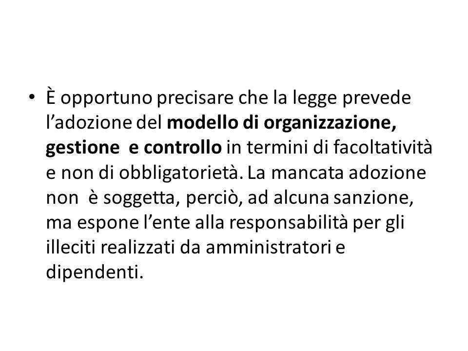 È opportuno precisare che la legge prevede l'adozione del modello di organizzazione, gestione e controllo in termini di facoltatività e non di obbligatorietà.