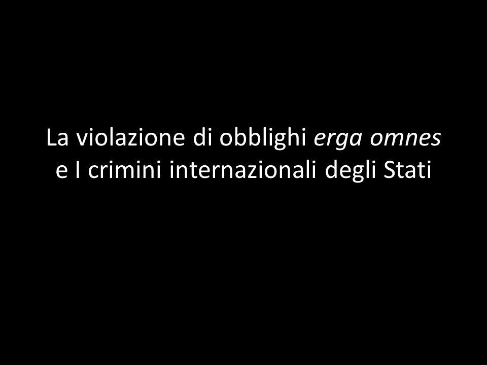 La violazione di obblighi erga omnes e I crimini internazionali degli Stati
