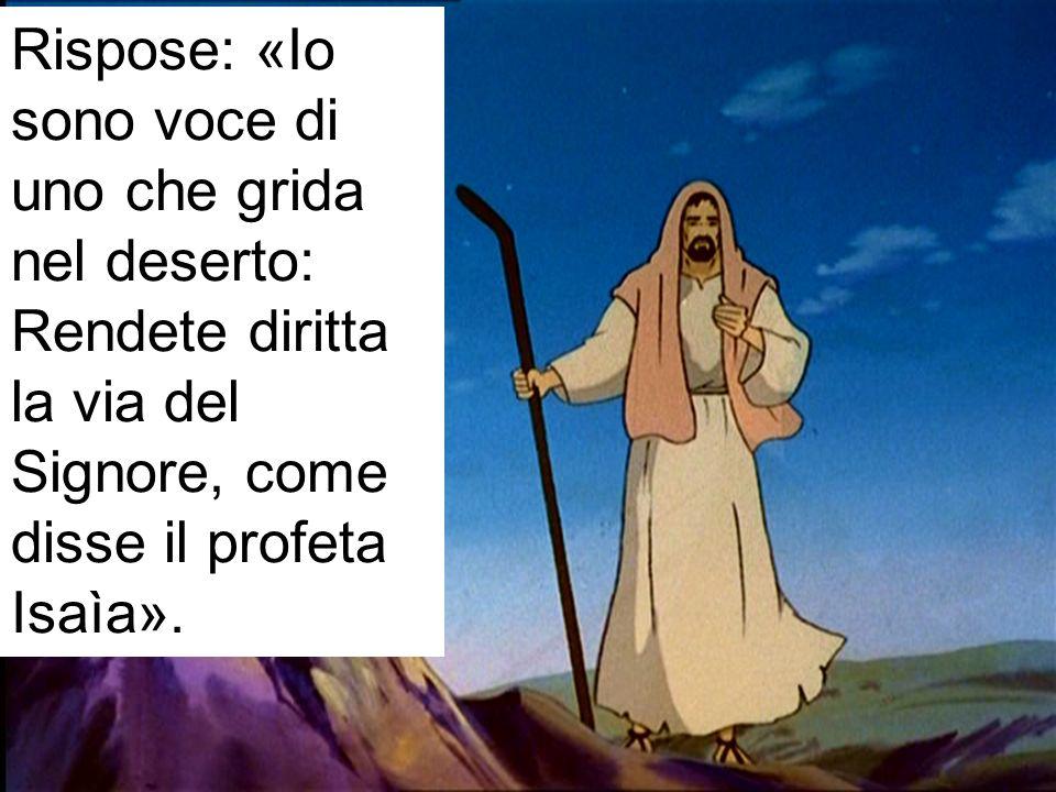 Rispose: «Io sono voce di uno che grida nel deserto: Rendete diritta la via del Signore, come disse il profeta Isaìa».