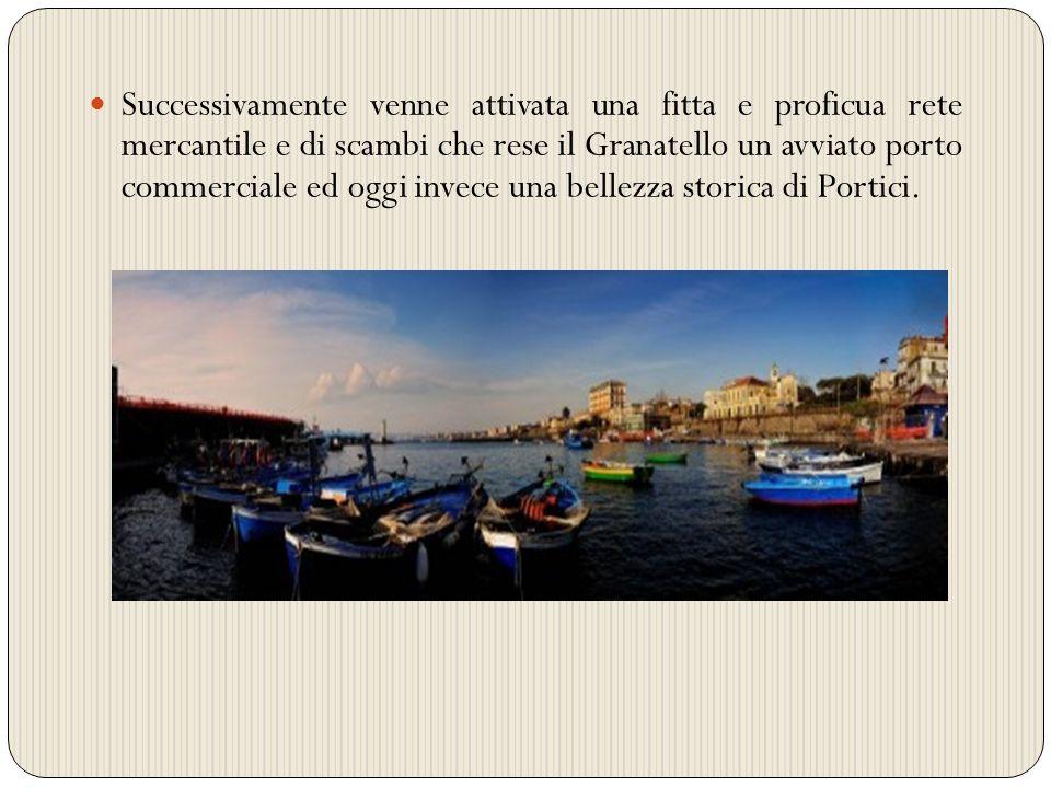 Successivamente venne attivata una fitta e proficua rete mercantile e di scambi che rese il Granatello un avviato porto commerciale ed oggi invece una bellezza storica di Portici.