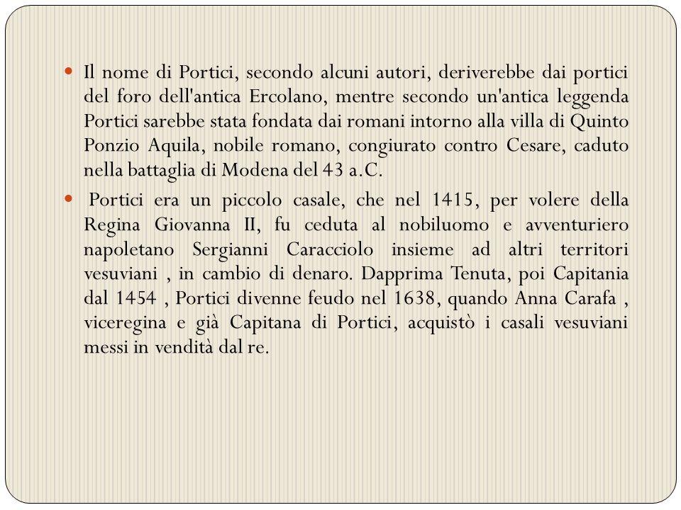 Il nome di Portici, secondo alcuni autori, deriverebbe dai portici del foro dell antica Ercolano, mentre secondo un antica leggenda Portici sarebbe stata fondata dai romani intorno alla villa di Quinto Ponzio Aquila, nobile romano, congiurato contro Cesare, caduto nella battaglia di Modena del 43 a.C.