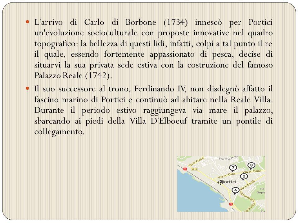 L arrivo di Carlo di Borbone (1734) innescò per Portici un evoluzione socioculturale con proposte innovative nel quadro topografico: la bellezza di questi lidi, infatti, colpì a tal punto il re il quale, essendo fortemente appassionato di pesca, decise di situarvi la sua privata sede estiva con la costruzione del famoso Palazzo Reale (1742).