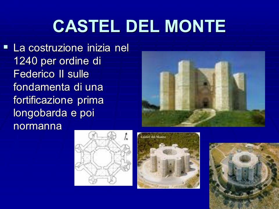 CASTEL DEL MONTE La costruzione inizia nel 1240 per ordine di Federico II sulle fondamenta di una fortificazione prima longobarda e poi normanna.