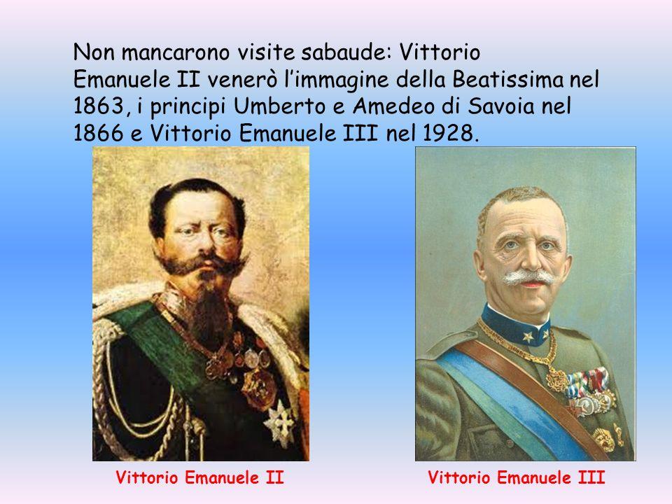 Non mancarono visite sabaude: Vittorio Emanuele II venerò l'immagine della Beatissima nel 1863, i principi Umberto e Amedeo di Savoia nel 1866 e Vittorio Emanuele III nel 1928.
