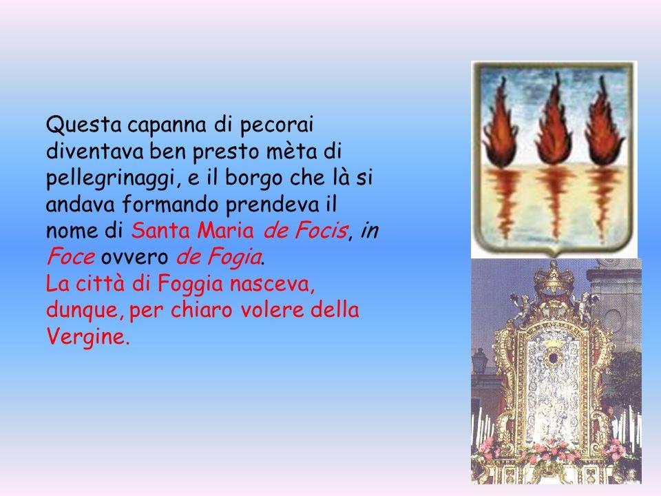 Questa capanna di pecorai diventava ben presto mèta di pellegrinaggi, e il borgo che là si andava formando prendeva il nome di Santa Maria de Focis, in Foce ovvero de Fogia.