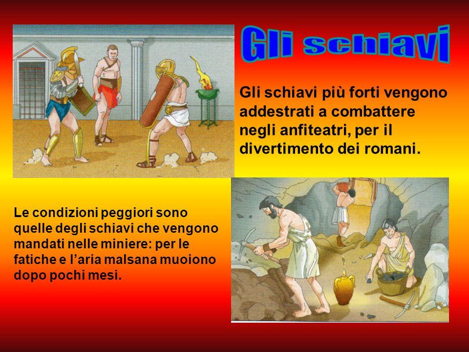 Gli schiavi Gli schiavi più forti vengono addestrati a combattere negli anfiteatri, per il divertimento dei romani.