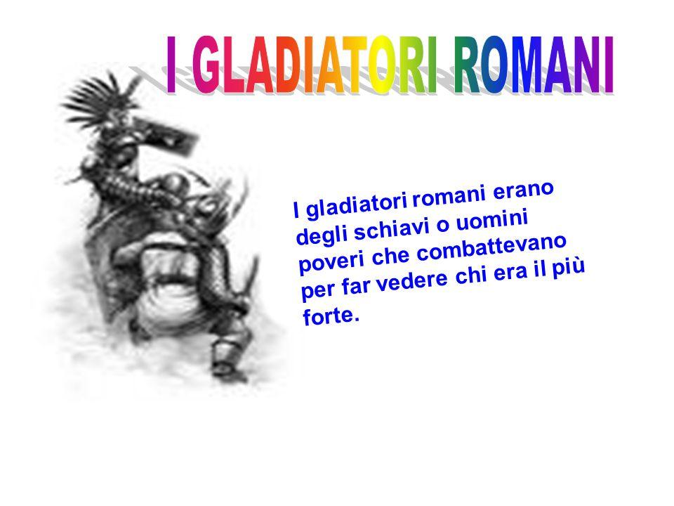 I GLADIATORI ROMANI I gladiatori romani erano degli schiavi o uomini poveri che combattevano per far vedere chi era il più forte.