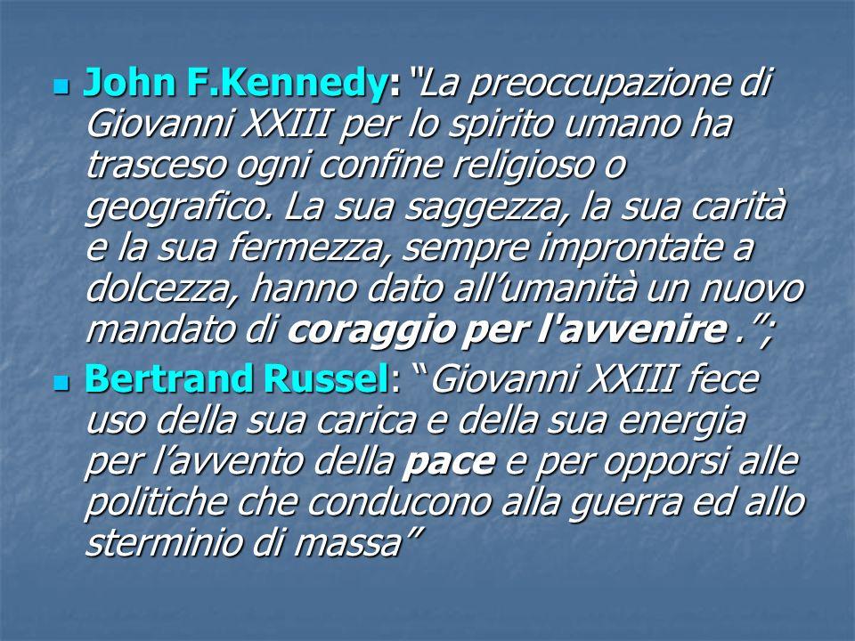John F.Kennedy: La preoccupazione di Giovanni XXIII per lo spirito umano ha trasceso ogni confine religioso o geografico. La sua saggezza, la sua carità e la sua fermezza, sempre improntate a dolcezza, hanno dato all'umanità un nuovo mandato di coraggio per l avvenire . ;