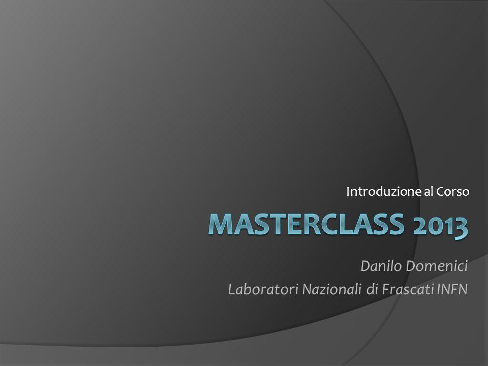 MASTERCLASS 2013 Danilo Domenici Laboratori Nazionali di Frascati INFN