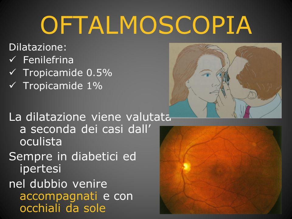 OFTALMOSCOPIA Dilatazione: Fenilefrina. Tropicamide 0.5% Tropicamide 1% La dilatazione viene valutata a seconda dei casi dall' oculista.