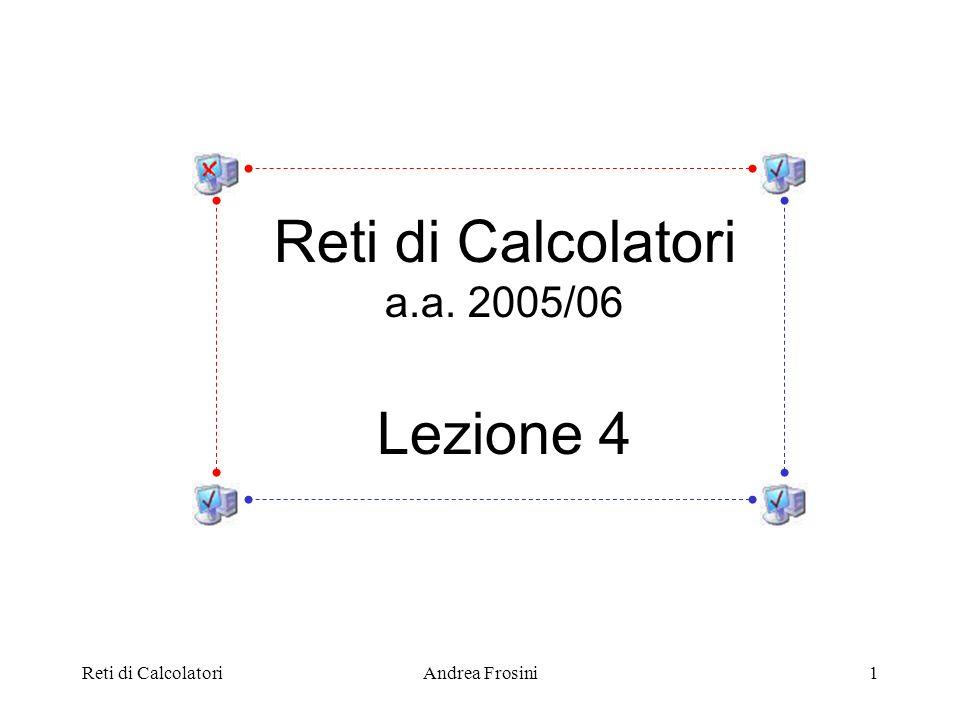 Reti di Calcolatori Lezione 4 a.a. 2005/06 Reti di Calcolatori