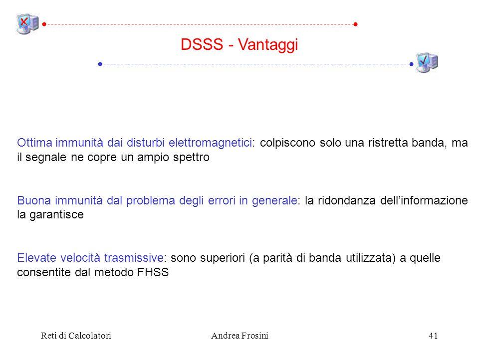 DSSS - Vantaggi Ottima immunità dai disturbi elettromagnetici: colpiscono solo una ristretta banda, ma il segnale ne copre un ampio spettro.
