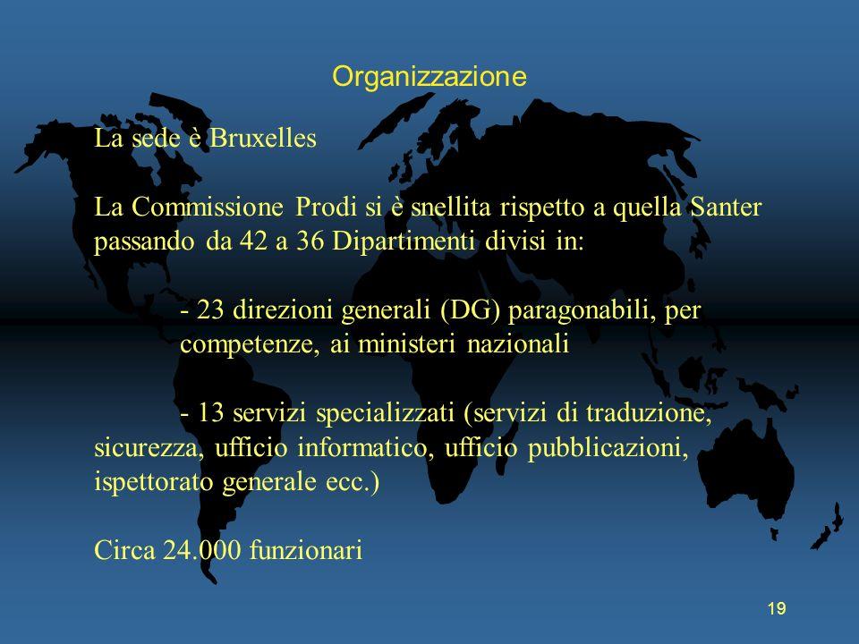 Organizzazione La sede è Bruxelles. La Commissione Prodi si è snellita rispetto a quella Santer passando da 42 a 36 Dipartimenti divisi in: