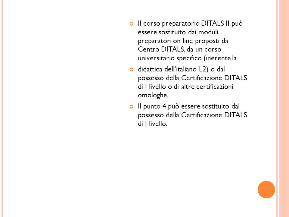 Il corso preparatorio DITALS II può essere sostituito dai moduli preparatori on line proposti da Centro DITALS, da un corso universitario specifico (inerente la