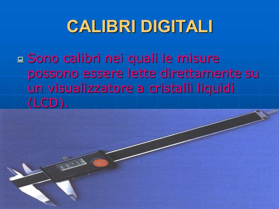 CALIBRI DIGITALI Sono calibri nei quali le misure possono essere lette direttamente su un visualizzatore a cristalli liquidi (LCD).