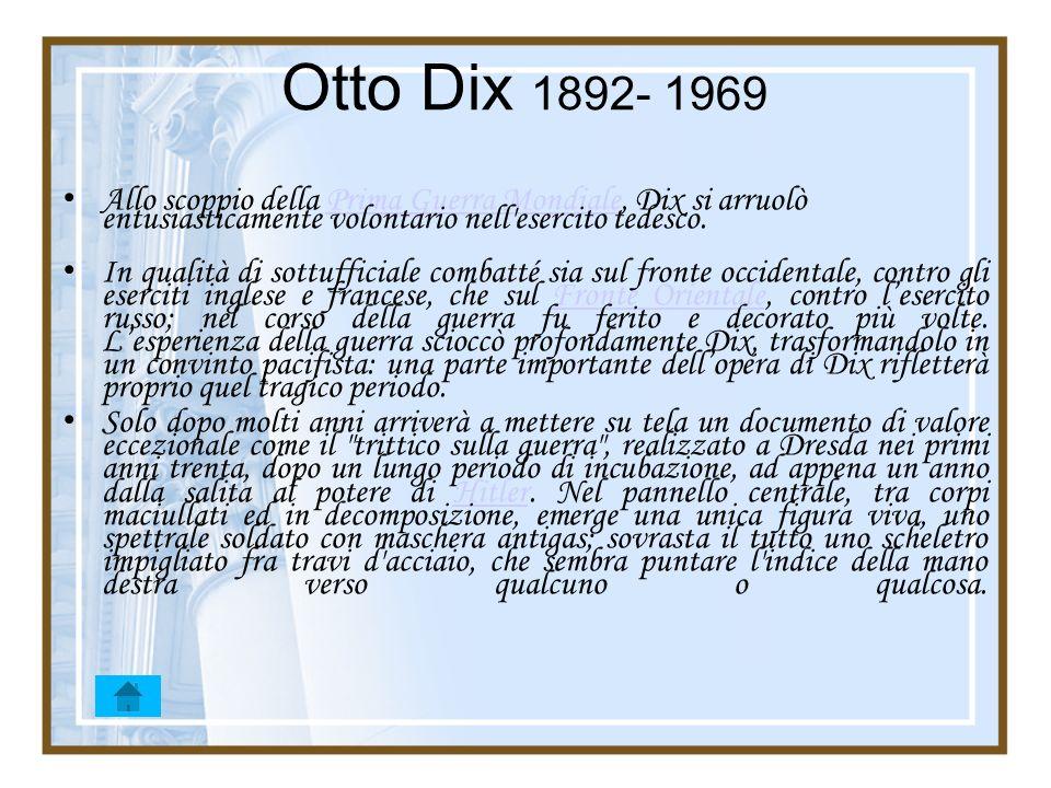 Otto Dix 1892- 1969 Allo scoppio della Prima Guerra Mondiale, Dix si arruolò entusiasticamente volontario nell esercito tedesco.