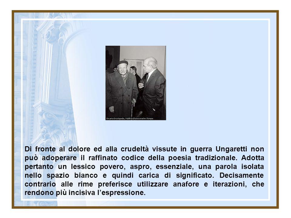 Di fronte al dolore ed alla crudeltà vissute in guerra Ungaretti non può adoperare il raffinato codice della poesia tradizionale.