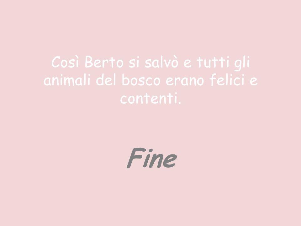 Così Berto si salvò e tutti gli animali del bosco erano felici e contenti. Fine