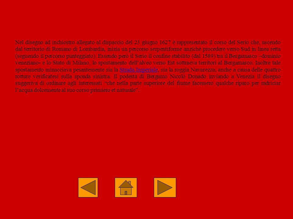 Nel disegno ad inchiostro allegato al dispaccio del 23 giugno 1627 è rappresentato il corso del Serio che, uscendo dal territorio di Romano di Lombardia, inizia un percorso serpentiforme anziché procedere verso Sud in linea retta (seguendo il percorso punteggiato). Essendo però il Serio il confine stabilito (dal 1589) tra il Bergamasco –dominio veneziano- e lo Stato di Milano, lo spostamento dell'alveo verso Est sottraeva territori al Bergamasco. Inoltre tale spostamento minacciava pesantemente sia la Strada Imperiale, sia la roggia Navarezza, anche a causa delle quattro rotture verificatesi sulla sponda sinistra. Il podestà di Bergamo Nicolò Donado inviando a Venezia il disegno suggeriva di ordinare agli interessati che nella parte superiore del fiume facessero qualche riparo per radriciar l'acqua dolcemente al suo corso primiero et naturale .