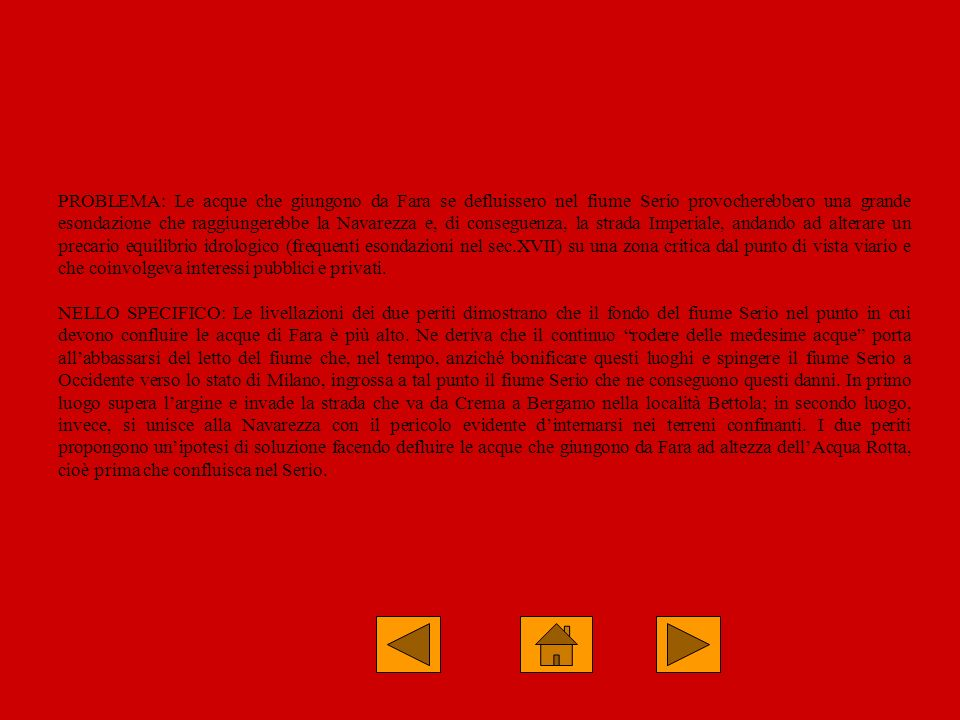 PROBLEMA: Le acque che giungono da Fara se defluissero nel fiume Serio provocherebbero una grande esondazione che raggiungerebbe la Navarezza e, di conseguenza, la strada Imperiale, andando ad alterare un precario equilibrio idrologico (frequenti esondazioni nel sec.XVII) su una zona critica dal punto di vista viario e che coinvolgeva interessi pubblici e privati.