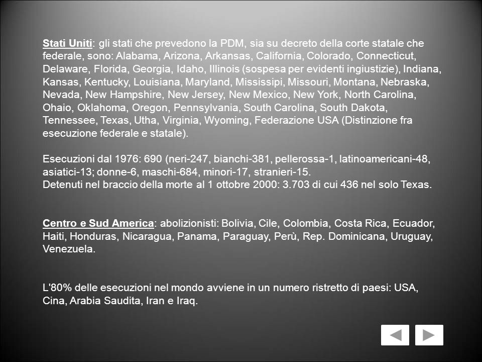 Stati Uniti: gli stati che prevedono la PDM, sia su decreto della corte statale che federale, sono: Alabama, Arizona, Arkansas, California, Colorado, Connecticut, Delaware, Florida, Georgia, Idaho, Illinois (sospesa per evidenti ingiustizie), Indiana, Kansas, Kentucky, Louisiana, Maryland, Mississipi, Missouri, Montana, Nebraska, Nevada, New Hampshire, New Jersey, New Mexico, New York, North Carolina, Ohaio, Oklahoma, Oregon, Pennsylvania, South Carolina, South Dakota, Tennessee, Texas, Utha, Virginia, Wyoming, Federazione USA (Distinzione fra esecuzione federale e statale). Esecuzioni dal 1976: 690 (neri-247, bianchi-381, pellerossa-1, latinoamericani-48, asiatici-13; donne-6, maschi-684, minori-17, stranieri-15. Detenuti nel braccio della morte al 1 ottobre 2000: 3.703 di cui 436 nel solo Texas.