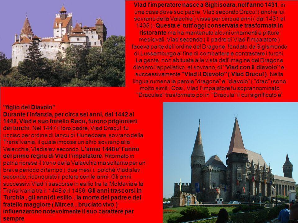 Vlad l imperatore nasce a Sighisoara, nell anno 1431, in una casa dove suo padre, Vlad secondo Dracul ( anche lui sovrano della Valachia ) visse per cinque anni ( dal 1431 al 1435 ). Questa e tutt oggi conservata e trasformata in ristorante ma ha mantenuto alcuni ornamenti e pitture medievali. Vlad secondo ( il padre di Vlad l impalatore ) faceva parte dell ordine del Dragone, fondato da Sigismondo di Lussemburgo al fine di combattere e contrastare i turchi. La gente, non abituata alla vista dell imagine del Dragone diedero l appellativo, al sovrano, di Vlad con il diavolo e, successivamente Vlad il Diavolo ( Vlad Dracul ). Nella lingua rumena le parole dragone e diavolo ( drac ) sono molto simili. Così, Vlad l impalatore fu soprannominato Draculea trasformato poi in Dracula il cui significato e