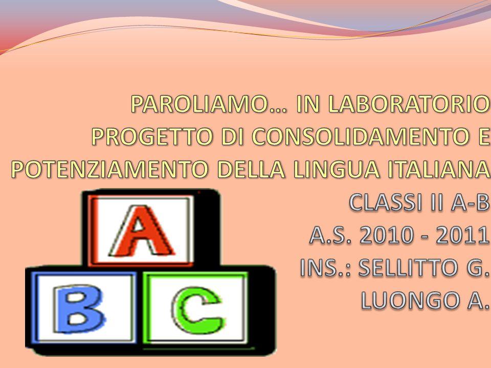PAROLIAMO… IN LABORATORIO PROGETTO DI CONSOLIDAMENTO E POTENZIAMENTO DELLA LINGUA ITALIANA CLASSI II A-B A.S.