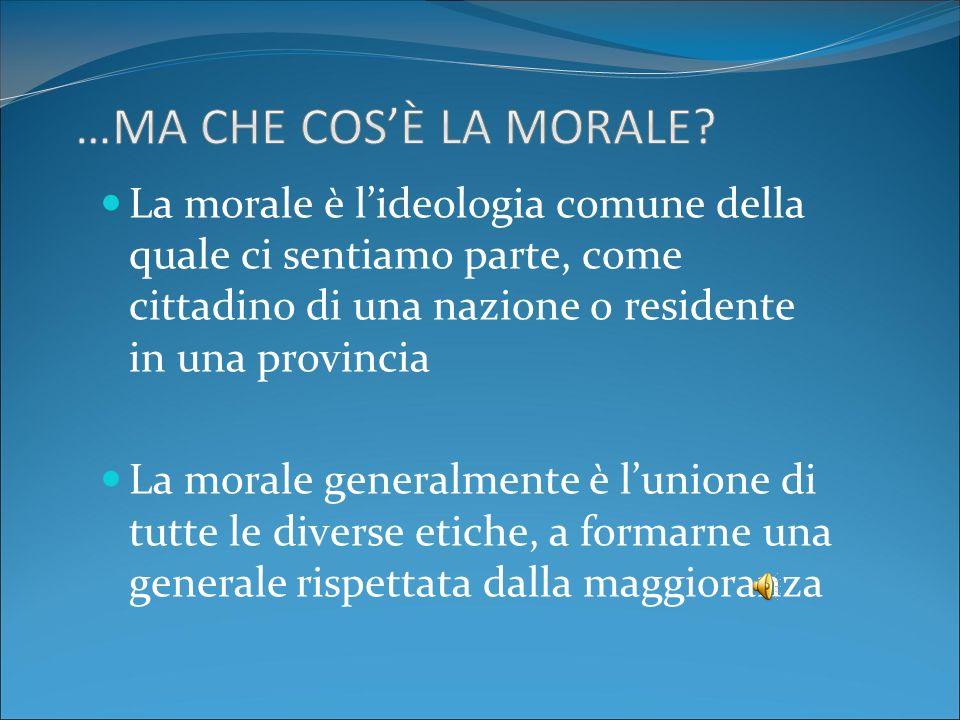 …Ma che cos'è la morale La morale è l'ideologia comune della quale ci sentiamo parte, come cittadino di una nazione o residente in una provincia.