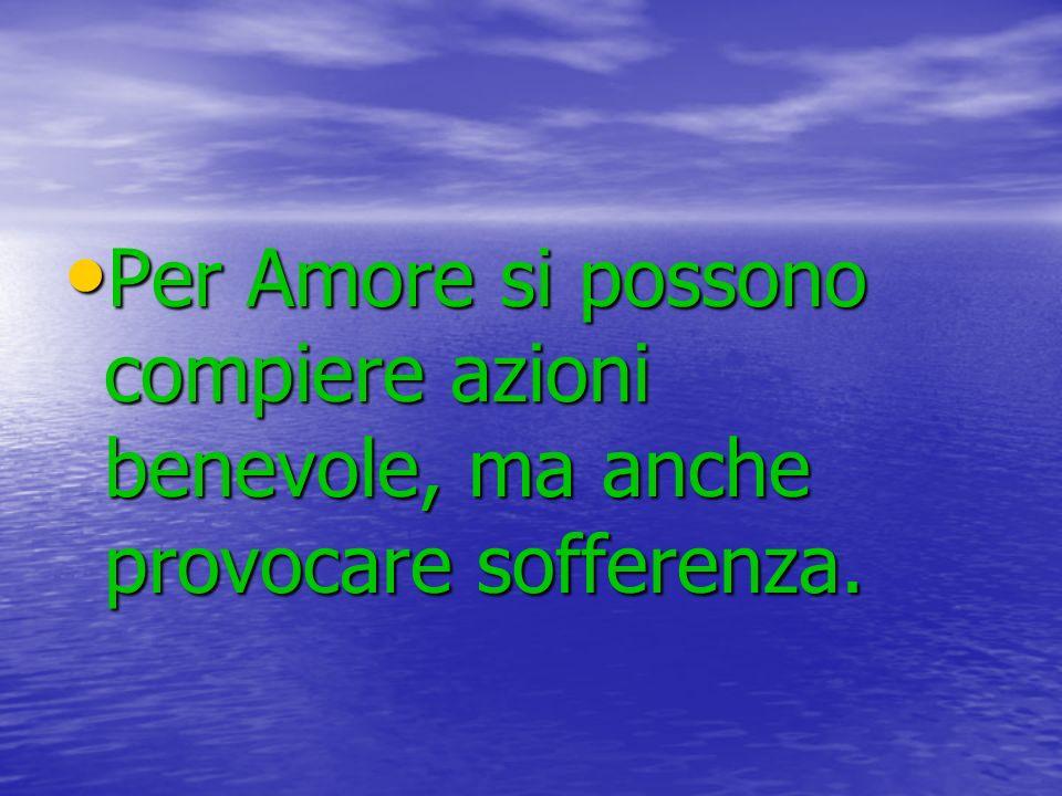 Per Amore si possono compiere azioni benevole, ma anche provocare sofferenza.