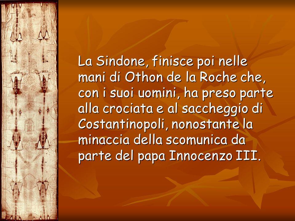 La Sindone, finisce poi nelle mani di Othon de la Roche che, con i suoi uomini, ha preso parte alla crociata e al saccheggio di Costantinopoli, nonostante la minaccia della scomunica da parte del papa Innocenzo III.