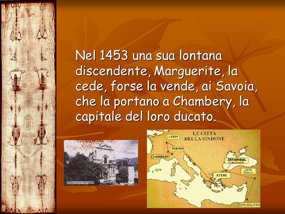 Nel 1453 una sua lontana discendente, Marguerite, la cede, forse la vende, ai Savoia, che la portano a Chambery, la capitale del loro ducato.