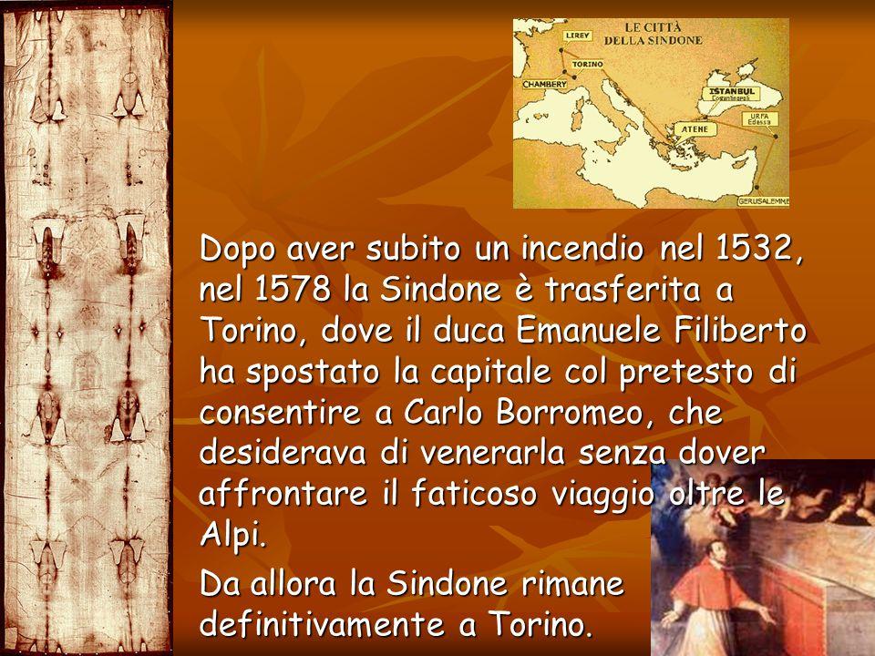 Dopo aver subito un incendio nel 1532, nel 1578 la Sindone è trasferita a Torino, dove il duca Emanuele Filiberto ha spostato la capitale col pretesto di consentire a Carlo Borromeo, che desiderava di venerarla senza dover affrontare il faticoso viaggio oltre le Alpi.