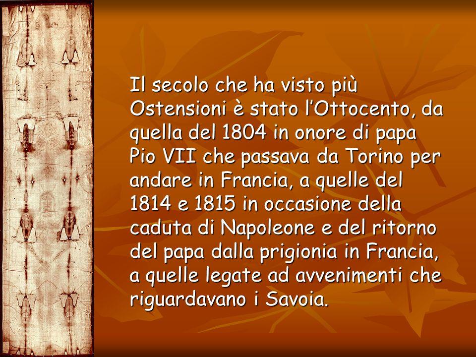 Il secolo che ha visto più Ostensioni è stato l'Ottocento, da quella del 1804 in onore di papa Pio VII che passava da Torino per andare in Francia, a quelle del 1814 e 1815 in occasione della caduta di Napoleone e del ritorno del papa dalla prigionia in Francia, a quelle legate ad avvenimenti che riguardavano i Savoia.