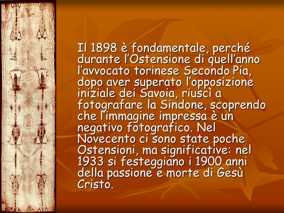 Il 1898 è fondamentale, perché durante l'Ostensione di quell'anno l'avvocato torinese Secondo Pia, dopo aver superato l'opposizione iniziale dei Savoia, riuscì a fotografare la Sindone, scoprendo che l'immagine impressa è un negativo fotografico.