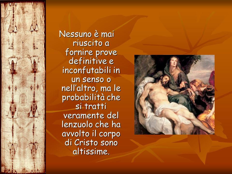 Nessuno è mai riuscito a fornire prove definitive e inconfutabili in un senso o nell'altro, ma le probabilità che si tratti veramente del lenzuolo che ha avvolto il corpo di Cristo sono altissime.