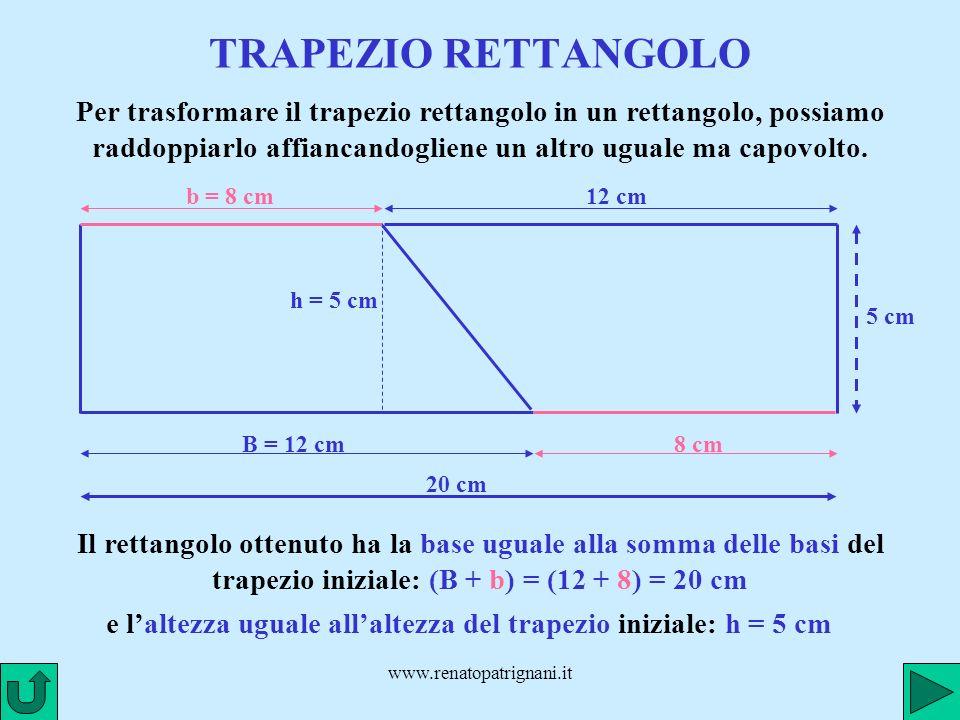 TRAPEZIO RETTANGOLO Per trasformare il trapezio rettangolo in un rettangolo, possiamo raddoppiarlo affiancandogliene un altro uguale ma capovolto.