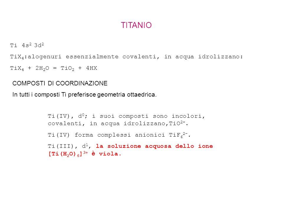 TITANIO Ti 4s2 3d2. TiX4:alogenuri essenzialmente covalenti, in acqua idrolizzano: TiX4 + 2H2O = TiO2 + 4HX.
