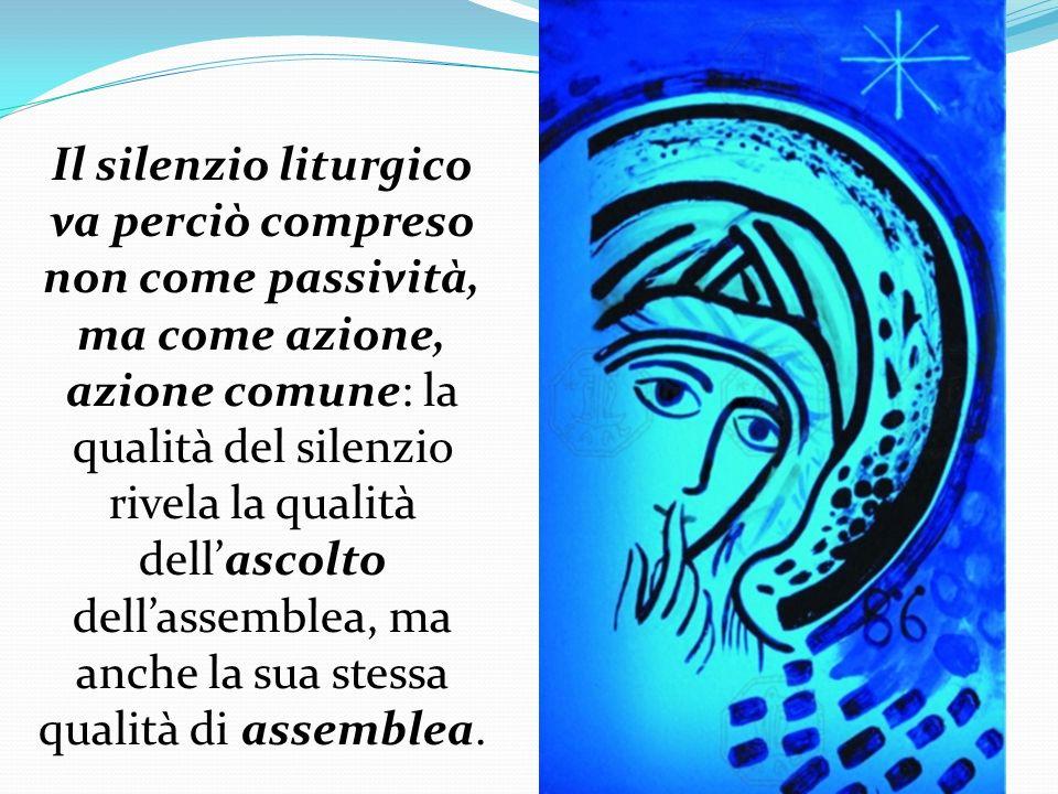 Il silenzio liturgico va perciò compreso non come passività, ma come azione, azione comune: la qualità del silenzio rivela la qualità dell'ascolto dell'assemblea, ma anche la sua stessa qualità di assemblea.