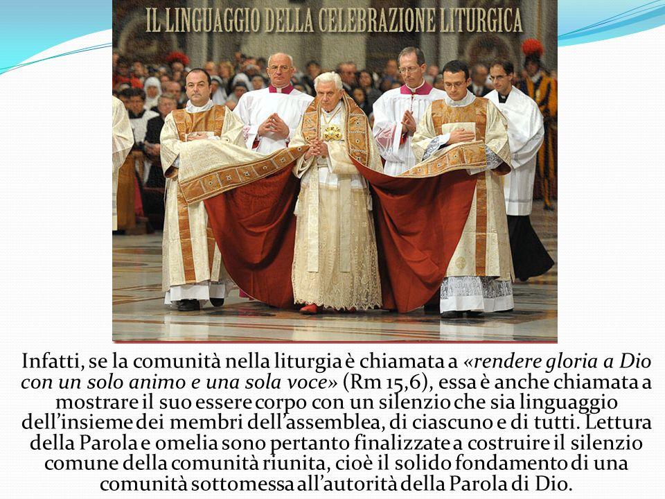 Infatti, se la comunità nella liturgia è chiamata a «rendere gloria a Dio con un solo animo e una sola voce» (Rm 15,6), essa è anche chiamata a mostrare il suo essere corpo con un silenzio che sia linguaggio dell'insieme dei membri dell'assemblea, di ciascuno e di tutti.