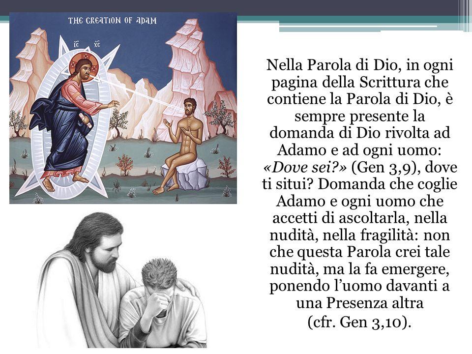 Nella Parola di Dio, in ogni pagina della Scrittura che contiene la Parola di Dio, è sempre presente la domanda di Dio rivolta ad Adamo e ad ogni uomo: «Dove sei » (Gen 3,9), dove ti situi.