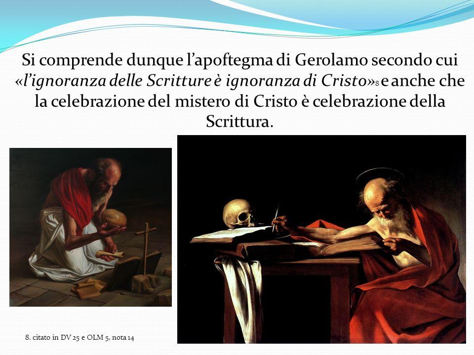 Si comprende dunque l'apoftegma di Gerolamo secondo cui «l'ignoranza delle Scritture è ignoranza di Cristo»8 e anche che la celebrazione del mistero di Cristo è celebrazione della Scrittura.