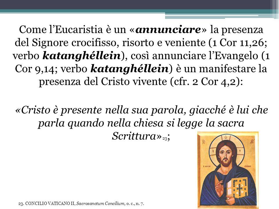 Come l'Eucaristia è un «annunciare» la presenza del Signore crocifisso, risorto e veniente (1 Cor 11,26; verbo katanghéllein), così annunciare l'Evangelo (1 Cor 9,14; verbo katanghéllein) è un manifestare la presenza del Cristo vivente (cfr. 2 Cor 4,2):