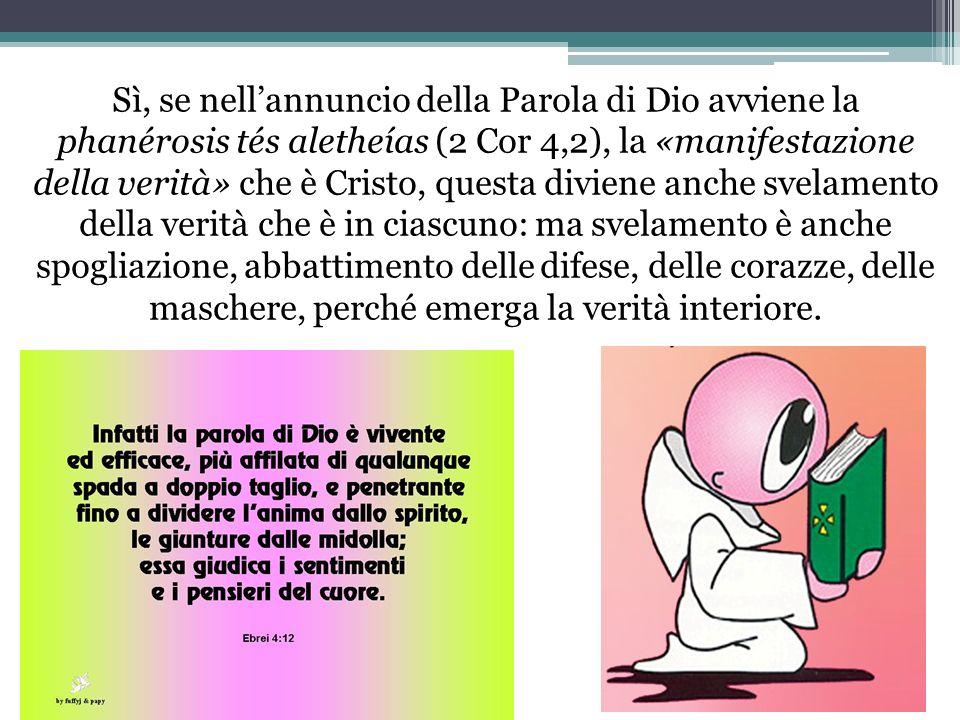 Sì, se nell'annuncio della Parola di Dio avviene la phanérosis tés aletheías (2 Cor 4,2), la «manifestazione della verità» che è Cristo, questa diviene anche svelamento della verità che è in ciascuno: ma svelamento è anche spogliazione, abbattimento delle difese, delle corazze, delle maschere, perché emerga la verità interiore.