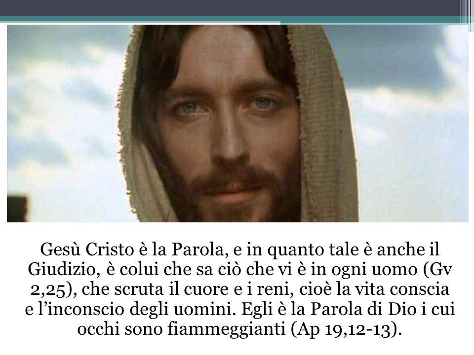 Gesù Cristo è la Parola, e in quanto tale è anche il Giudizio, è colui che sa ciò che vi è in ogni uomo (Gv 2,25), che scruta il cuore e i reni, cioè la vita conscia e l'inconscio degli uomini.