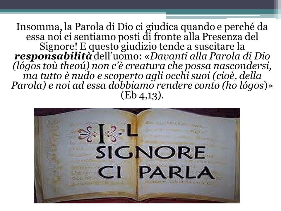 Insomma, la Parola di Dio ci giudica quando e perché da essa noi ci sentiamo posti di fronte alla Presenza del Signore.