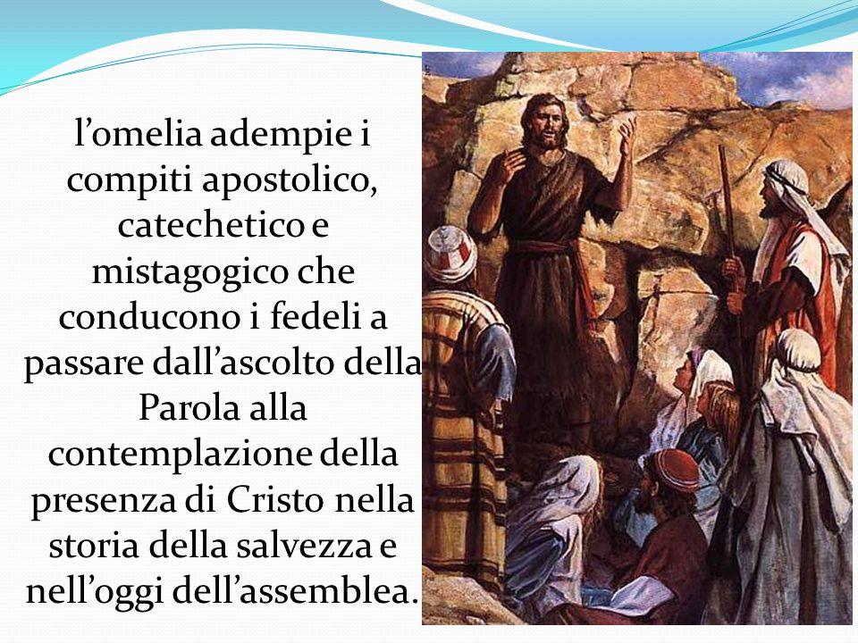 l'omelia adempie i compiti apostolico, catechetico e mistagogico che conducono i fedeli a passare dall'ascolto della Parola alla contemplazione della presenza di Cristo nella storia della salvezza e nell'oggi dell'assemblea.