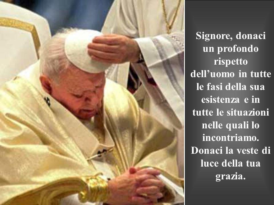 Signore, donaci un profondo rispetto dell'uomo in tutte le fasi della sua esistenza e in tutte le situazioni nelle quali lo incontriamo.
